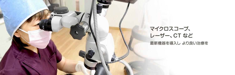 マイクロスコープ、レーザー、CTなど 最新機器を導入し より良い治療を